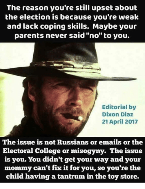 "College, Memes, and Parents: The reason you're still upset about  the election is because you're weak  and lack coping skills. Maybe your  parents never said ""no"" to you.  Editorial by  Dixon Diaz  21 April 2017  The issue is not Russians or emails or the  Electoral College or misogyny. The issue  is you. You didn't get your way and your  mommy can't fix it for you, so you're the  child having a tantrum in the toy store."