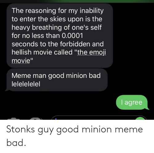 """Bad, Emoji, and Meme: The reasoning for my inability  to enter the skies upon is the  heavy breathing of one's self  for no less than 0.0001  seconds to the forbidden and  hellish movie called """"the emoji  movie""""  Meme man good minion bad  lelelelelel  I agree Stonks guy good minion meme bad."""