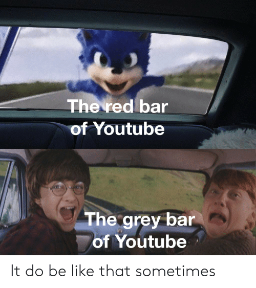 Be Like, youtube.com, and Grey: The red bar  of Youtube  The grey bar  of Youtube It do be like that sometimes
