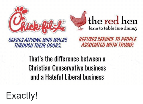 Memes, Business, and Trump: the red hen  farm to table fine dining  SERVES ANYONE WHO WALKS  THROUGH THEIR D0ORS  REFUSES SERVICE TO PEOPLE  ASSOCIATED WITH TRUMP  That's the difference between a  Christian Conservative business  and a Hateful Liberal business Exactly!