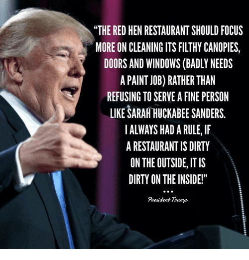 "Windows, Dirty, and Focus: ""THE RED HEN RESTAURANT SHOULD FOCUS  MORE ON CLEANING ITS FILTHY CANOPIES,  DOORS AND WINDOWS (BADLY NEEDS  A PAINT J0B) RATHER THAN  REFUSING TO SERVE A FINE PERSON  LIKE SARAH HUCKABEE SANDERS.  ALWAYS HAD A RULE, IF  A RESTAURANT IS DIRTY  ON THE OUTSIDE, IT IS  DIRTY ON THE INSIDE!""  Pnesident Trump"