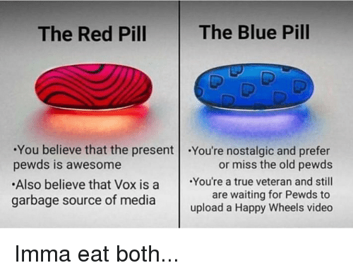 True, Blue, and Happy: The Red Pill  The Blue Pill  You believe that the present .You're nostalgic and prefer  or miss the old pewds  pewds is awesome  Also believe that Vox is a You're a true veteran and still  are waiting for Pewds to  upload a Happy Wheels video  garbage source of media