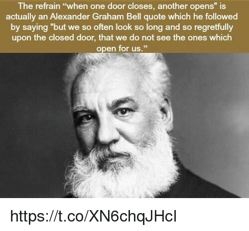 """Alexander Graham Bell, Memes, and 🤖: The refrain """"when one door closes, another opens"""" is  actually an Alexander Graham Bell quote which he followed  by saying """"but we so often look so long and so regretfully  upon the closed door, that we do not see the ones which  open for us."""" https://t.co/XN6chqJHcI"""
