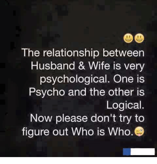 Memes, Psycho, and Husband: The relationship between  Husband & Wife is very  psychological. One is  Psycho and the other is  Logical.  Now please don't try to  figure out Who is Who.