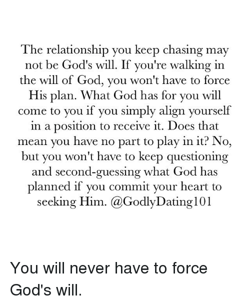 God, Memes, and Heart: The relationship you keep chasing may  not be God's will. If you're walking in  the will of God, you won't have to force  His plan. What God has for you will  come to you if you simply align yourself  in a position to receive it. Does that  mean you have no part to play in it? No,  but you won't have to keep questioning  and second-guessing what God has  planned if you commit your heart to  seeking Him  (a Godly IDating101 You will never have to force God's will.