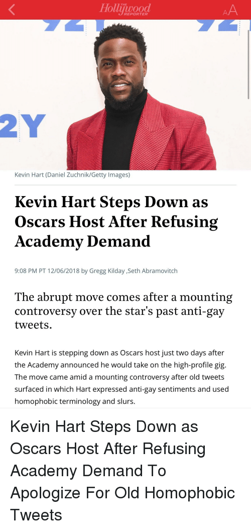 Kevin Hart, Oscars, and Academy: THE  REPORTER  Kevin Hart (Daniel Zuchnik/Getty Images)  Kevin Hart Steps Down as  Oscars Host After Refusing  Academy Demand  9:08 PM PT 12/06/2018 by Gregg Kilday ,Seth Abramovitch  The abrupt move comes after a mounting  controversy over the star's past anti-gay  tweets  Kevin Hart is stepping down as Oscars host just two days after  the Academy announced he would take on the high-profile gig  The move came amid a mounting controversy after old tweets  surfaced in which Hart expressed anti-gay sentiments and used  omophobic terminology and slurs.