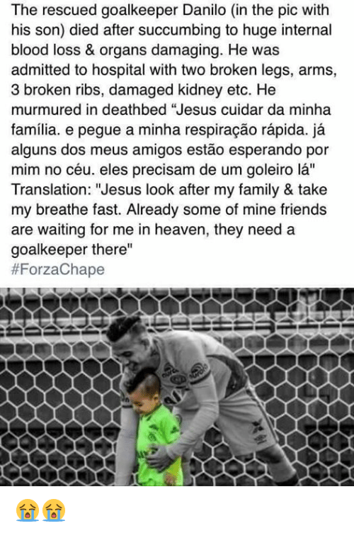 "Bloods, Heaven, and Memes: The rescued goalkeeper Danilo (in the pic with  his son) died after succumbing to huge internal  blood loss & organs damaging. He was  admitted to hospital with two broken legs, arms,  3 broken ribs, damaged kidney etc. He  murmured in deathbed ""Jesus cuidar da minha  familia. e pegue a minha respiracao rapida. ja  alguns dos meus amigos estao esperando por  mim no céu, eles precisam de um goleiro la''  Translation: ""Jesus look after my family & take  my breathe fast. Already some of mine friends  are waiting for me in heaven, they need a  goalkeeper there""  😭😭"