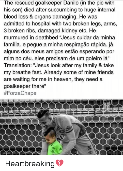 "Bloods, Heaven, and Memes: The rescued goalkeeper Danilo (in the pic with  his son) died after succumbing to huge internal  blood loss & organs damaging. He was  admitted to hospital with two broken legs, arms,  3 broken ribs, damaged kidney etc. He  murmured in deathbed ""Jesus cuidar da minha  familia. e pegue a minha respiracao rapida.  ja  alguns dos meus amigos estao esperando por  mim no céu. eles precisam de um goleiro la""  Translation: ""Jesus look after my family & take  my breathe fast. Already some of mine friends  are waiting for me in heaven, they need a  goalkeeper there""  Heartbreaking💔"