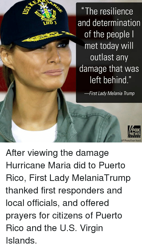 "Melania Trump, Memes, and News: "" The resilience  LAD3 and determination  of the people l  met today will  outlast any  damage that was  left behind.  -First Lady Melania Trump  FOX  NEWS  AP Photo/Evan Vucci) After viewing the damage Hurricane Maria did to Puerto Rico, First Lady MelaniaTrump thanked first responders and local officials, and offered prayers for citizens of Puerto Rico and the U.S. Virgin Islands."