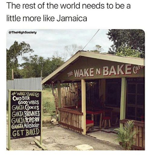Baked, Beer, and Memes: The rest of the world needs to be a  little more like Jamaica  @TheHighSociety  THE WAKE N BAKEC  WAKE BAKES  GOOD VIBES  GANTA OOKIES  GANSA BROWNIES  CoLD BEER  GANJAMiksake  GET BAKED