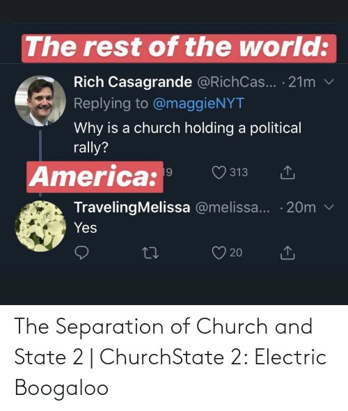 America, Church, and Reddit: The rest of the world:  Rich Casagrande @RichCas... 21m v  Replying to @maggieNYT  Why is a church holding a political  rally?  America:  9.  313  TravelingMelissa @melissa... · 20m v  Yes  20 The Separation of Church and State 2 | ChurchState 2: Electric Boogaloo