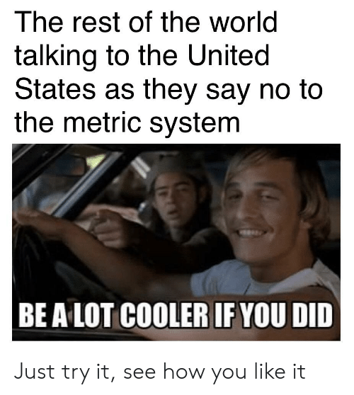 Reddit, United, and World: The rest of the world  talking to the United  States as they say no to  the metric system  BE A LOT COOLER IF YOU DID Just try it, see how you like it