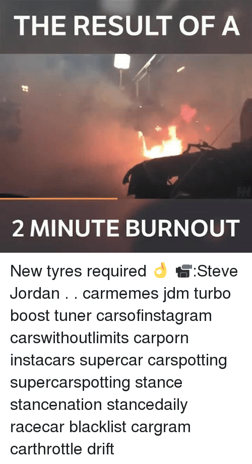 Memes, Boost, and Jordan: THE RESULT OF A  2 MINUTE BURNOUT New tyres required 👌 📹:Steve Jordan . . carmemes jdm turbo boost tuner carsofinstagram carswithoutlimits carporn instacars supercar carspotting supercarspotting stance stancenation stancedaily racecar blacklist cargram carthrottle drift