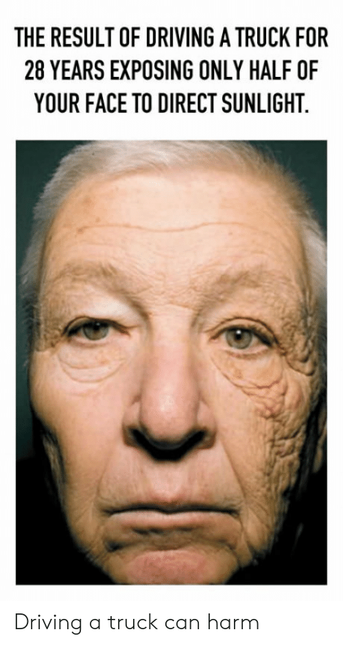 Driving, Can, and Face: THE RESULT OF DRIVING A TRUCK FOR  28 YEARS EXPOSING ONLY HALF OF  YOUR FACE TO DIRECT SUNLIGHT. Driving a truck can harm