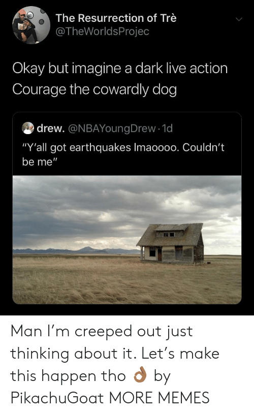 """Courage the Cowardly Dog, Dank, and Memes: The Resurrection of Trè  @TheWorldsProjec  Okay but imagine a dark live action  Courage the cowardly dog  drew. @NBAYoungDrew 1d  """"Y'all got earthquakes Imaoo00. Couldn't  be me"""" Man I'm creeped out just thinking about it. Let's make this happen tho 👌🏾 by PikachuGoat MORE MEMES"""