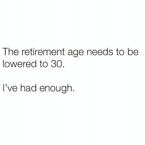 Relationships, Enough, and  Lowered: The retirement age needs to be  lowered to 30  I've had enough
