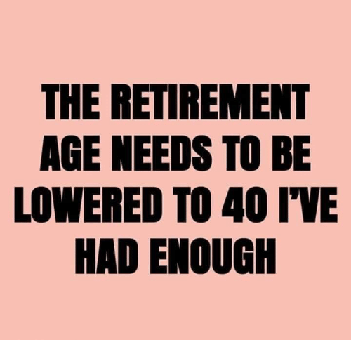 Dank, 🤖, and  Lowered: THE RETIREMENT  AGE NEEDS TO BE  LOWERED TO 40 IWE  Eld  HAD ENOUGIH