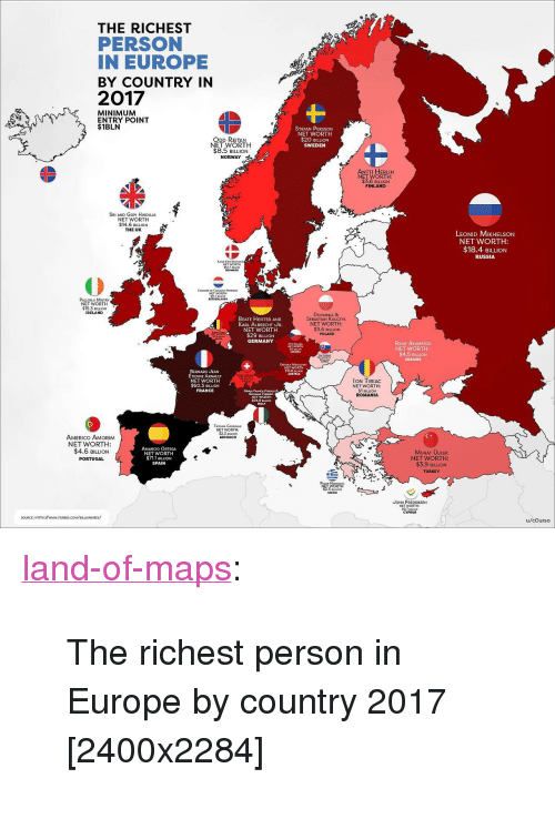 "Tumblr, Blog, and Europe: THE RICHEST  PERSON  IN EUROPE  BY COUNTRY IN  2017  MINIMUM  ENTRY POINT  $1BLN  STEFAN PERSSON  NET WORTH  $20 BILLION  SWEDEN  ODD REITAN  NET WORTH  $8.5 BILLION  NORWAY  ANTTI HERLIN  NET WORTH:  3.6 BILLION  FINLAND  SRI AND GoPI HINDUJA  NET WORTH  14.6 BILLION  THE UK  LEONID MIKHELSON  NET WORTH  $18.4 eiLuON  RUSSIA  T WORTH  12 BLUION  PALLONJI MISTRY  NET WORTH  $15.3 LION  IRELAHD  BEATE HEISTER AND  KARL ALBRECHT UR  NET WORTH  $29 BILLIOrN  GERMANY  DoMINIKA &  SEBASTIAN KULCZYK  NET WORTH:  $3.6 BILLION  POLAND  RINAT AKHMETOV  NET WORTH  $4.5 BILION  DAETRICH MATISOH12  NET WORTH  15.8 BON  BERNARD JEAN  TIENNE ARNAULT  NET WORTH  $60.3 BILLION  FRANCE  lON TIRIAC  NET WORTH:  $1 BILLION  ROMANIA  MARW FRANCA FsouO &  GowNNI FERSERO  $24.9 ILLON  TATIANA CASIRAGHI  NET WORTH:  $2.3 sLOw  AMERICo AMORIM  NET WORTH:  $4.6 BILLION  PORTUGAL  MONACO  AMANCIO ORTEGA  NET WORTH  $71.1 BILLION  SPAIN  덱  MURAT ÜLKE  NET WORTH  $3.9 BILLION  TURKEY  UOHN FREDRIKSEN  NETWORTH:  9.7 eRON  CYPRUS  SOURCE: HTTPs:WwwW.FORBES.COM/EILLIONAIRES/  u/cOurso <p><a href=""https://land-of-maps.tumblr.com/post/167093905750/the-richest-person-in-europe-by-country-2017"" class=""tumblr_blog"">land-of-maps</a>:</p>  <blockquote><p>The richest person in Europe by country 2017 [2400x2284]</p></blockquote>"