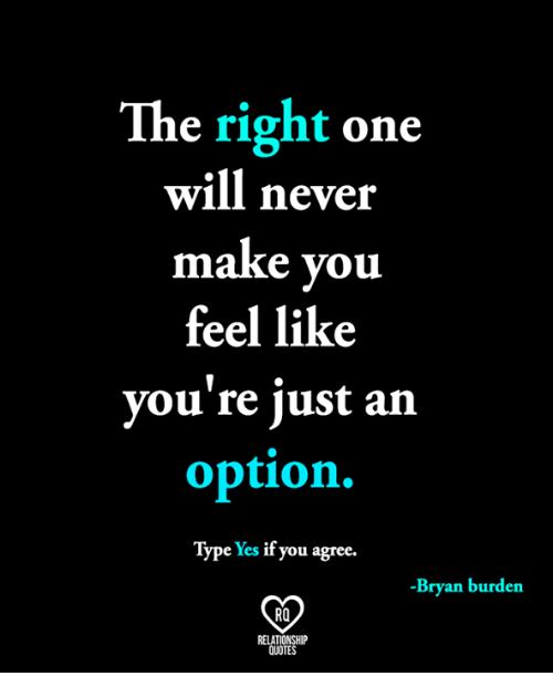 The Right One Will Never Make You Feel Like Youre Just An Option
