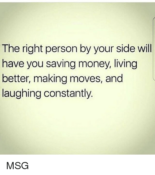 Memes, Money, and Living: The right person by your side will  have you saving money, living  better, making moves, and  laughing constantly. MSG