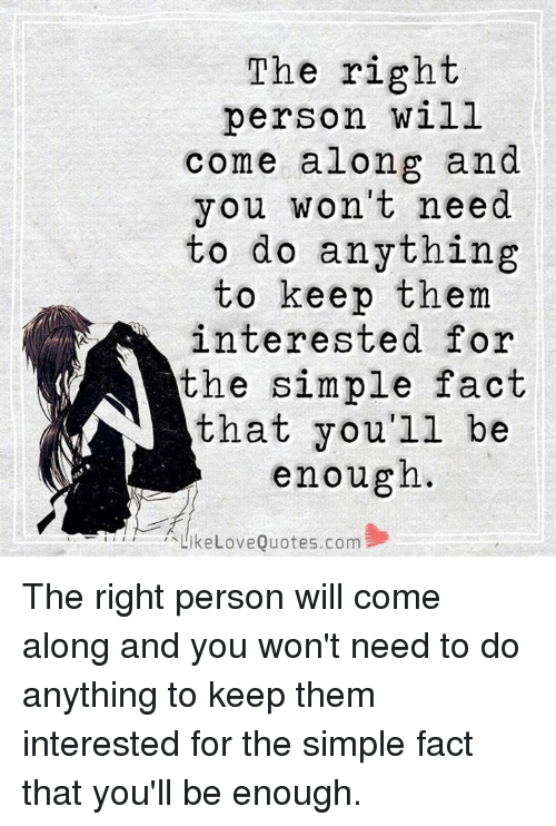 The Right Person Will Come Along And You Won't Need To Do Anything Amazing Need Love Quotes