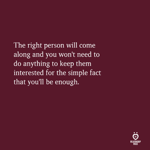 Simple, Will, and Them: The right person will come  along and you won't need to  do anything to keep them  interested for the simple fact  that you'll be enough.  IR  RELATIONSHIP  RULES
