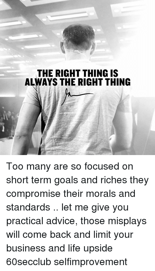 Advice, Goals, and Life: THE RIGHT THING IS  ALWAYS THE RIGHT THING Too many are so focused on short term goals and riches they compromise their morals and standards .. let me give you practical advice, those misplays will come back and limit your business and life upside 60secclub selfimprovement