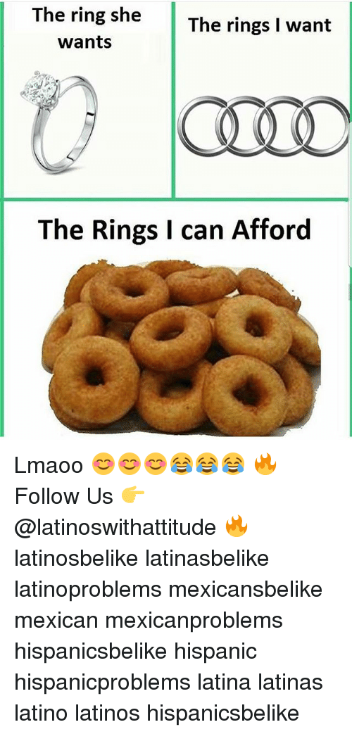 Latinos, Memes, and The Ring: The ring she  wants  The Rings I can Afford Lmaoo 😊😊😊😂😂😂 🔥 Follow Us 👉 @latinoswithattitude 🔥 latinosbelike latinasbelike latinoproblems mexicansbelike mexican mexicanproblems hispanicsbelike hispanic hispanicproblems latina latinas latino latinos hispanicsbelike