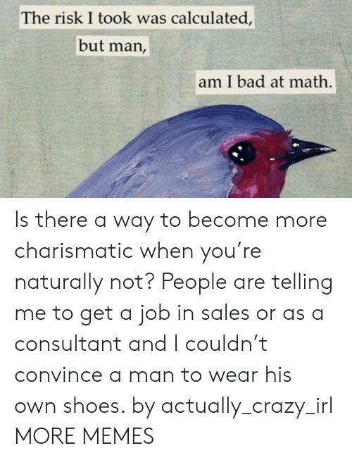Bad, Crazy, and Dank: The risk I took was calculated,  but man,  am I bad at math Is there a way to become more charismatic when you're naturally not? People are telling me to get a job in sales or as a consultant and I couldn't convince a man to wear his own shoes. by actually_crazy_irl MORE MEMES