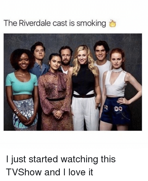 Love, Memes, and Smoking: The Riverdale cast is smoking I just started watching this TVShow and I love it