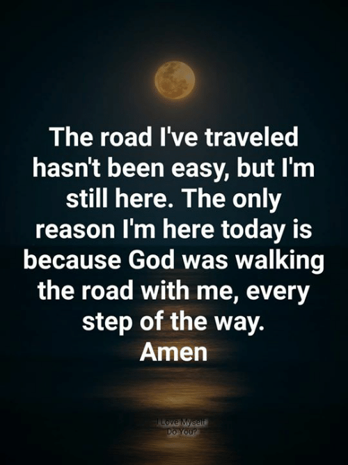 God, Love, and Memes: The road I've traveled  hasn't been easy, but I'm  still here. The only  reason I'm here today is  because God was walking  the road with me, every  step of the way.  Amen  Love Myself  Do You?