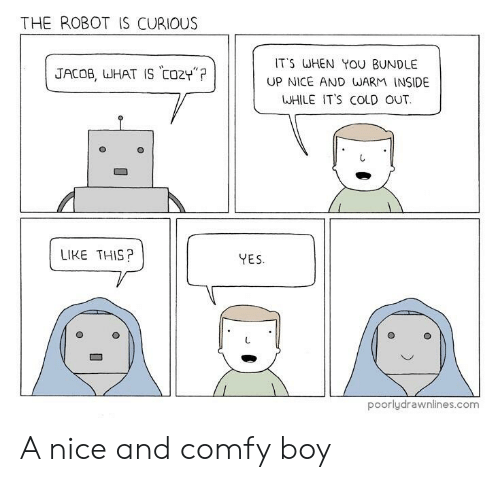 """What Is, Cold, and Nice: THE ROBOT IS CURIOUS  ITS WHEN YOU BUNDLE  UP NICE AND WARM INSIDE  WHILE IT'S COLD OUT.  JAC0B, WHAT IS COZY""""?  LIKE THIS?  YES.  poorlydrawnlines.com A nice and comfy boy"""