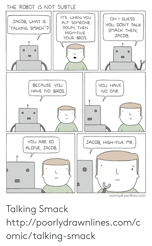 Being Alone, Memes, and Guess: THE ROBOT IS NOT SUBTLE  T'S WHEN YOU  PUT SOMEONE  OHI GUESS  YOU DON'T TALK  MACK THEN  JACOB, WHAT IS  TALKING SMACK? DOUN, THEN  JACOB  YOUR BRoS.  BECAUSE YOu  HAVE NO BROS.  YOU HAVE  NO ONE  YOU ARE SO  JACOB, HIGH-FIUE ME  ALONE, JACOB  poorlydrawnlines.com Talking Smack http://poorlydrawnlines.com/comic/talking-smack