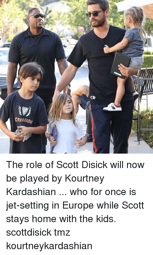 Kourtney Kardashian, Memes, and Scott Disick: The role of Scott Disick will now be played by Kourtney Kardashian ... who for once is jet-setting in Europe while Scott stays home with the kids. scottdisick tmz kourtneykardashian