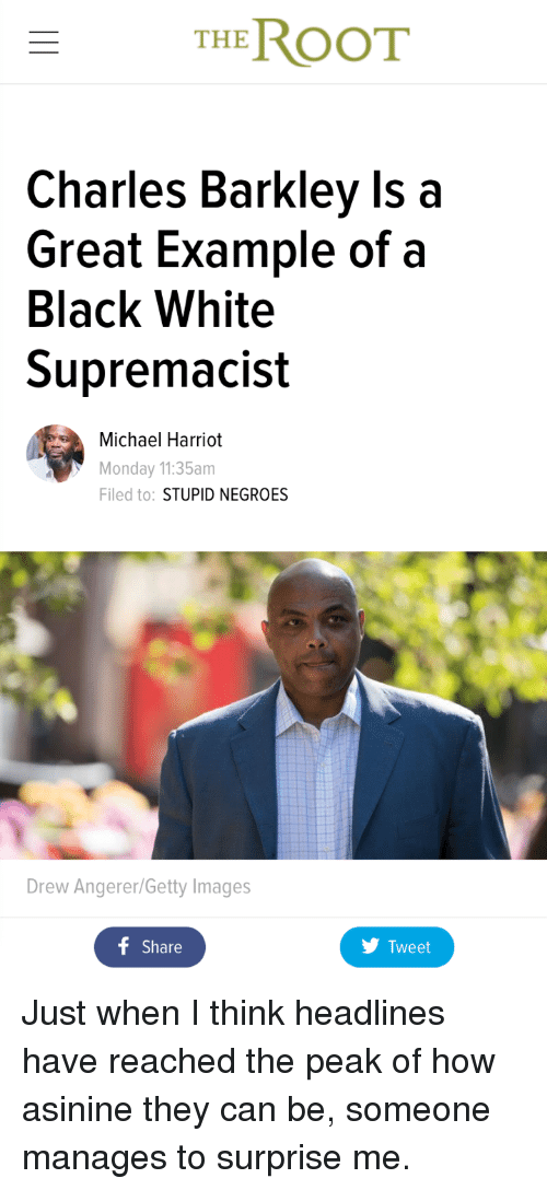 Black, Charles Barkley, and Getty Images: THE ROOT  Charles Barkley Is a  Great Example of a  Black White  Supremacist  Michael Harriot  Monday 11:35am  Filed to: STUPID NEGROES  Drew Angerer/Getty Images  f Share  Tweet <p>Just when I think headlines have reached the peak of how asinine they can be, someone manages to surprise me.</p>
