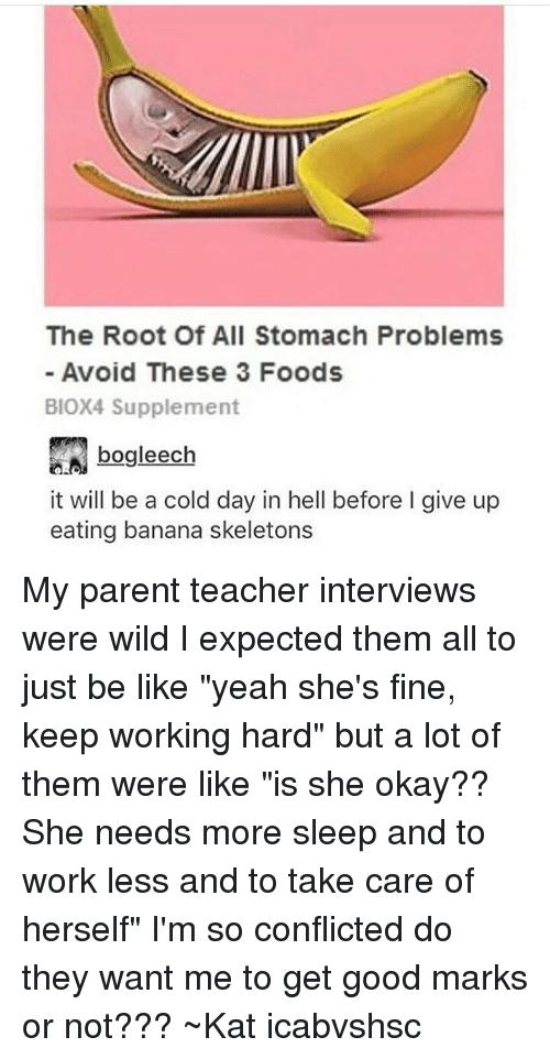 """Be Like, Teacher, and Tumblr: The Root Of All Stomach Problems  Avoid These 3 Foods  BIOX4 Supplement  bogleech  it will be a cold day in hell before l give up  eating banana skeletons My parent teacher interviews were wild I expected them all to just be like """"yeah she's fine, keep working hard"""" but a lot of them were like """"is she okay?? She needs more sleep and to work less and to take care of herself"""" I'm so conflicted do they want me to get good marks or not??? ~Kat icabvshsc"""