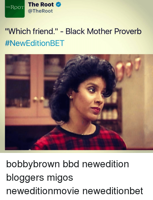 """Memes, Migos, and Blogger: The Root  THE  ROOT  The Root  """"Which friend."""" Black Mother Proverb  #New Edition BET bobbybrown bbd newedition bloggers migos neweditionmovie neweditionbet"""