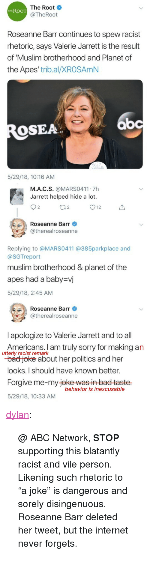 """Abc, Bad, and Internet: The Root  @TheRoot  HEROOT  Roseanne Barr continues to spew racist  rhetoric, says Valerie Jarrett is the result  of 'Muslim brotherhood and Planet of  the Apes' trib.al/XROSAmN  bc  OSEA  5/29/18, 10:16 AM   M.A.C.S. @MARS0411 7h  Jarrett helped hide a lot.  2  2  Roseanne Barr  @therealroseanne  Replying to @MARS0411 @385parkplace and  @SGTreport  muslim brotherhood &planet of the  apes had a baby-vj  5/29/18, 2:45 AM   Roseanne Barr  @therealroseanne  l apologize to Valerie Jarrett and to all  Americans. I am truly sorry for making an  -bad joke about her politics and her  looks.I should have known better.  Forgive me-my jeke wasin baet taste  5/29/18, 10:33 AM  utterly racist remark  behavior is inexcusable <p><a href=""""https://dylan.tumblr.com/post/174371828198/abc-network-stop-supporting-this-blatantly"""" class=""""tumblr_blog"""">dylan</a>:</p><blockquote> <p>@ ABC Network, <b>STOP</b> supporting this blatantly racist and vile person.</p> <p>Likening such rhetoric to """"a joke"""" is dangerous and sorely disingenuous.</p> <p>Roseanne Barr deleted her tweet, but the internet never forgets.</p> </blockquote>"""