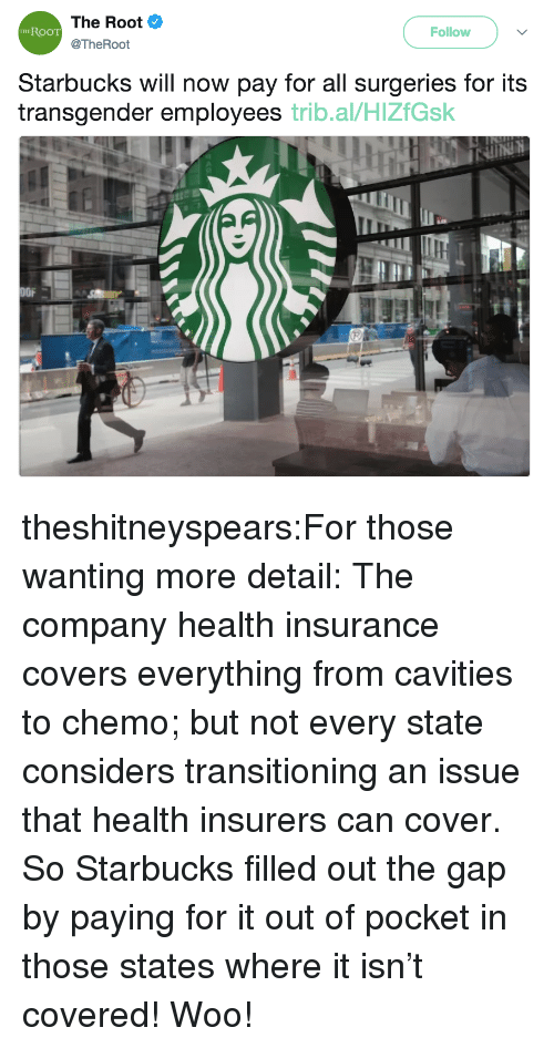 Starbucks, Target, and The Gap: The Root  @TheRoot  RooT  Follow  THE  Starbucks will now pay for all surgeries for its  transgender employees trib.al/HlZfGsk  OFA theshitneyspears:For those wanting more detail: The company health insurance covers everything from cavities to chemo; but not every state considers transitioning an issue that health insurers can cover. So Starbucks filled out the gap by paying for it out of pocket in those states where it isn't covered! Woo!