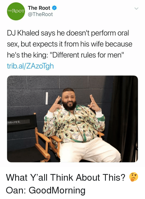 "DJ Khaled, Sex, and Wife: The Root  @TheRoot  THEROOT  DJ Khaled says he doesn't perform oral  sex, but expects it from his wife because  he's the king: ""Different rules for men  trib.al/ZAzoTgh  SENTER What Y'all Think About This? 🤔 Oan: GoodMorning"
