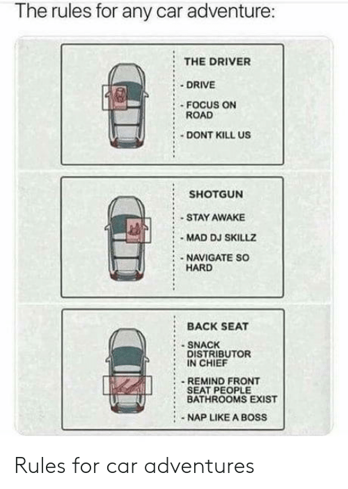 Drive, Focus, and Mad: The rules for any car adventure:  : THE DRIVER  DRIVE  ROAD  DONT KILL US  : - FOCUS ON  SHOTGUN  STAY AWAKE  - MAD DJ SKILLZ  NAVIGATE SO  HARD  BACK SEAT  SNACHK  DISTRIBUTOR  IN CHIEF  :REMIND FRONT  :SEAT PEOPLE  : BATHROOMS EXIST  NAP LIKE A BOSS Rules for car adventures