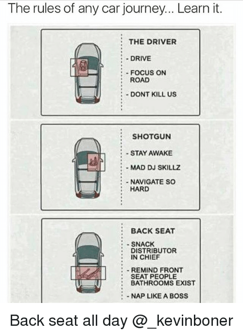 Funny, Journey, and Meme: The rules of any car journey... Learn it.  THE DRIVER  :- DRIVE  :-FOCUS ON  : ROAD  DONT KILL US  SHOTGUN  -STAY AWAKE  MAD DJ SKILLZ  NAVIGATE SO  HARD  BACK SEAT  SNACK  DISTRIBUTOR  IN CHIEF  REMIND FRONT  SEAT PEOPLE  BATHROOMS EXIST  : NAP LIKE A BOSS Back seat all day @_kevinboner