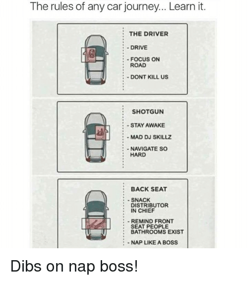 Journey, Memes, and Drive: The rules of any car journey... Learn it  THE DRIVER  :DRIVE  :FOCUS ON  : ROAD  :DONT KILL US  SHOTGUN  -STAY AWAKE  :- MAD DJ SKILLZ  NAVIGATE SC  HARD  BACK SEAT  SNACK  DISTRIBUTOR  IN CHIEF  -REMIND FRONT  SEAT PEOPLE  : BATHROOMS EXIST  :-NAP LIKE A BOSS Dibs on nap boss!