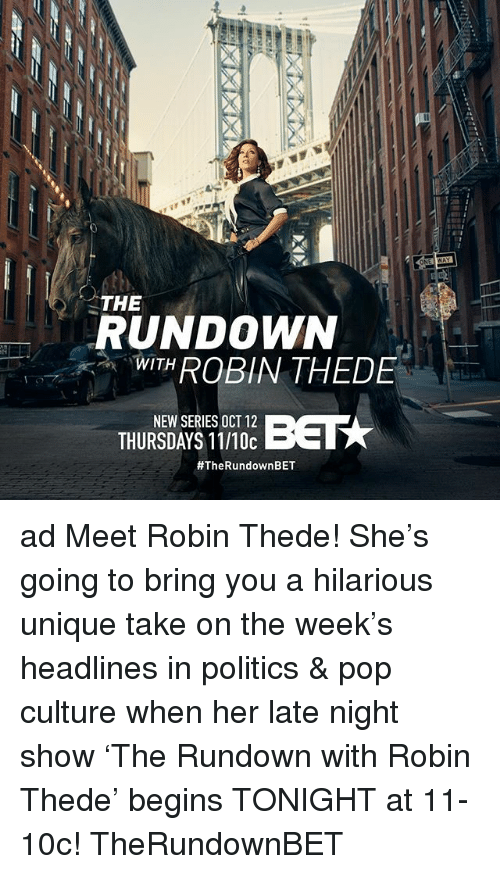 Memes, Politics, and Pop: THE  RUNDOWN  WITHROBIN THEDE  THURSDAYS 11/10c  ad Meet Robin Thede! She's going to bring you a hilarious unique take on the week's headlines in politics & pop culture when her late night show 'The Rundown with Robin Thede' begins TONIGHT at 11-10c! TheRundownBET