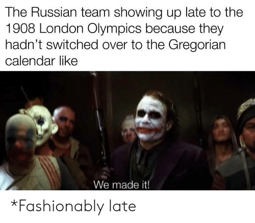 Calendar, History, and London: The Russian team showing up late to the  1908 London Olympics because they  hadn't switched over to the Gregorian  calendar like  We made it! *Fashionably late