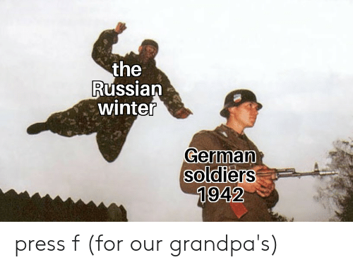 Soldiers, Winter, and Russian: the  Russian  winter  German  soldiers  1942 press f (for our grandpa's)