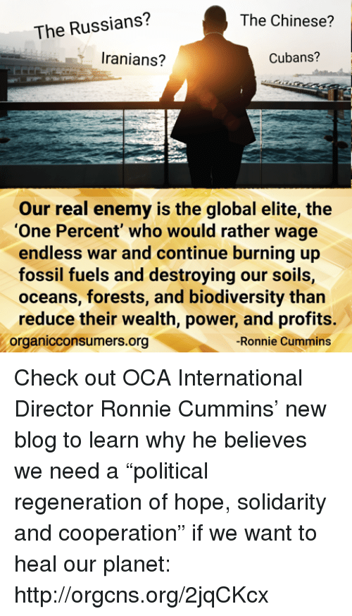 """Memes, Fossil, and Ocean: The Russians?  The Chinese?  Iranians?  Cubans?  Our real enemy is the global elite, the  """"One Percent"""" who would rather wage  endless war and continue burning up  fossil fuels and destroying our soils,  oceans, forests, and biodiversity than  reduce their wealth, power, and profits.  -Ronnie Cummins  organicconsumers.org Check out OCA International Director Ronnie Cummins' new blog to learn why he believes we need a """"political regeneration of hope, solidarity and cooperation"""" if we want to heal our planet: http://orgcns.org/2jqCKcx"""