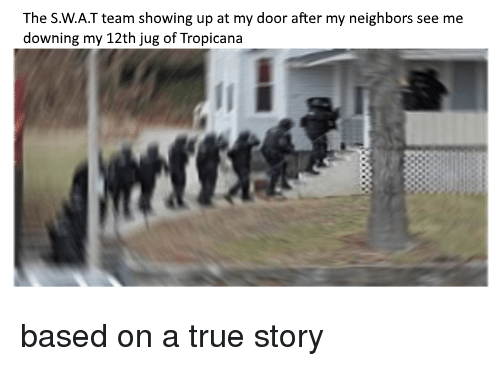 The Swat Team Showing Up At My Door After My Neighbors See Me Downing My 12th Jug Of Tropicana Funny Meme On Me Me