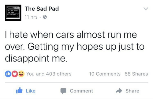 Cars, Run, and Sad: The Sad Pad  11 hrs  iot Format  I hate when cars almost run me  over. Getting my hopes up just to  disappoint me.  You and 403 others 10 Comments 58 Shares  Like  Comment  Share