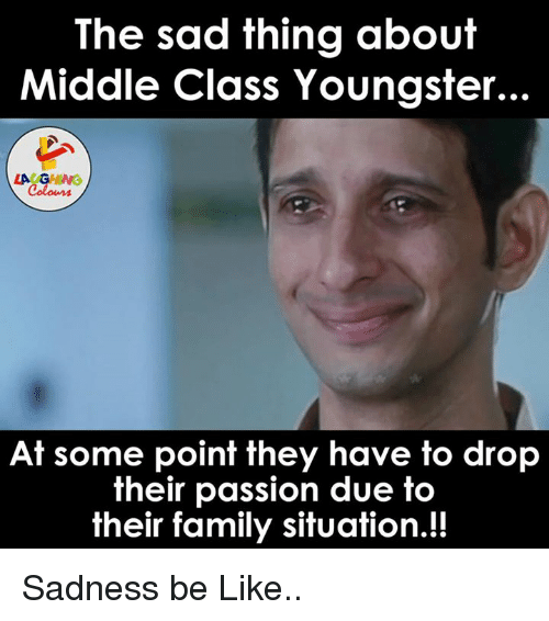 Indianpeoplefacebook, Passions, and Passion: The sad thing about  Middle Class Youngster...  LAUGHING  At some point they have to drop  their passion due to  their family situation.!! Sadness be Like..